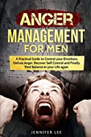 Anger Management for Men: A Practical Guide to Control your Emotions, Defuse Anger, Recover Self Control and Finally Find Balance in your Life again (Emotional Intelligence)