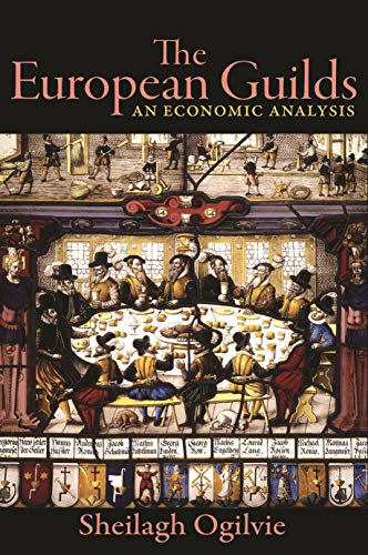 The European Guilds: An Economic Analysis (The Princeton Economic History of the Western World)
