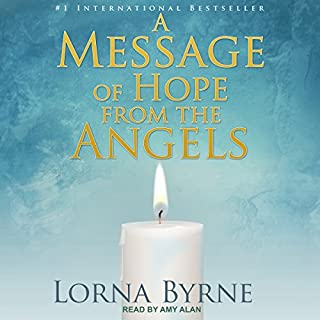 A Message of Hope from the Angels                   By:                                                                                                                                 Lorna Byrne                               Narrated by:                                                                                                                                 Amy Alan                      Length: 5 hrs and 18 mins     44 ratings     Overall 4.8