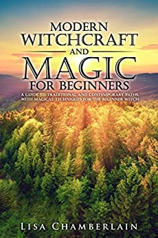 Modern Witchcraft and Magic for Beginners: A Guide to Traditional and Contemporary Paths, with Magical Techniques for the Beginner Witch by [Lisa Chamberlain]