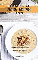 Bariatric Air Fryer Recipes 2021: A Complete Guide to Losing Weight with Healthy and Tasty Recipes Designed for Bariatric Patients (Bariatric Cookbook)