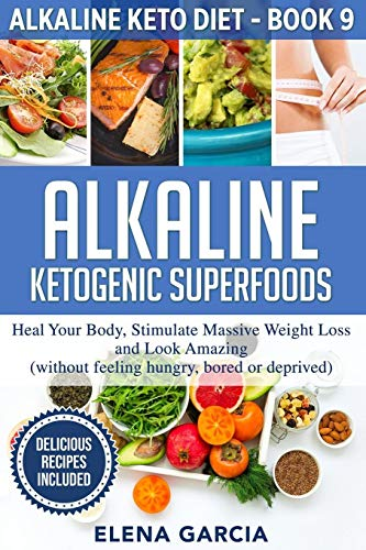 Alkaline Ketogenic Superfoods: Heal Your Body, Stimulate Massive Weight Loss and Look Amazing (without feeling hungry, bored, or deprived) (Alkaline Keto Diet, Band 9)