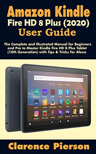 Amazon Kindle Fire HD 8 Plus (2020) User Guide: The Complete and Illustrated Manual for Beginners and Pro to Master Kindle Fire HD 8 Plus Tablet (10th Generation) with Tips & Tricks for Alexa