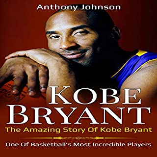 Kobe Bryant: The Amazing Story of Kobe Bryant - One of Basketball's Most Incredible Players! cover art