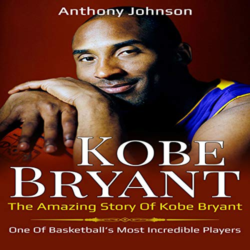 Kobe Bryant: The Amazing Story of Kobe Bryant - One of Basketball's Most Incredible Players! audiobook cover art