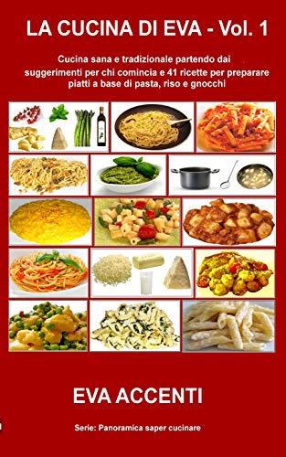 La cucina di Eva - Vol. 1: Cucina sana e tradizionale partendo dai suggerimenti per chi comincia e 41 ricette per preparare piatti a base di pasta, riso ... saper cucinare 5) (Italian Edition)