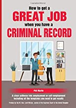 How To Get a Great Job When You Have A Criminal Record: A clear pathway into employment or self-employment including all t...
