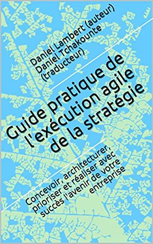 Guide pratique de l'exécution agile de la stratégie: Concevoir, architecturer, prioriser et réaliser avec succès l'avenir de votre entreprise (French Edition)