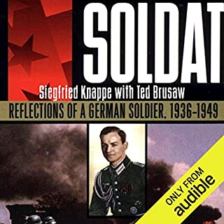 Soldat     Reflections of a German Soldier, 1936-1949              By:                                                                                                                                 Siegfried Knappe,                                                                                        Ted Brusaw                               Narrated by:                                                                                                                                 John Wray                      Length: 12 hrs and 3 mins     624 ratings     Overall 4.3