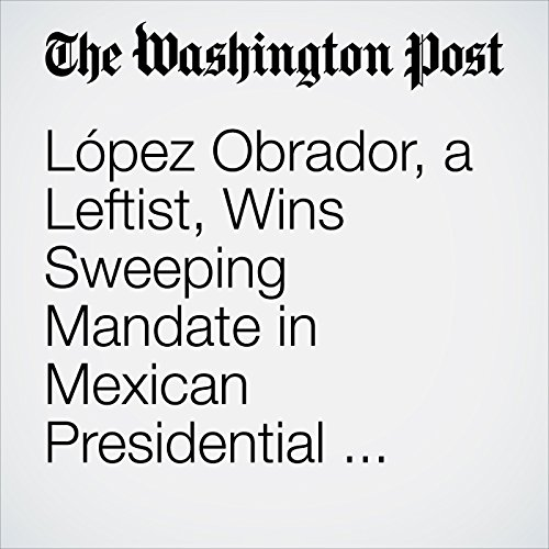 López Obrador, a Leftist, Wins Sweeping Mandate in Mexican Presidential Election copertina