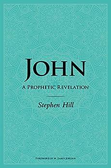 [Stephen Hill]のJohn: A Prophetic Revelation (English Edition)