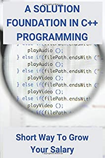 A Solution Foundation In C++ Programming: Short Way To Grow Your Salary: C++