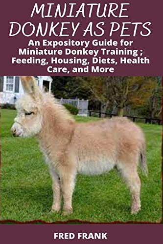 MINIATURE DONKEY AS PETS: An Expository Guide for Miniature Donkey Training; Feeding, Housing,...