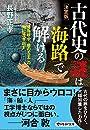 決定版 古代史の謎は「海路」で解ける 卑弥呼や「倭の五王」の海に漕ぎ出す