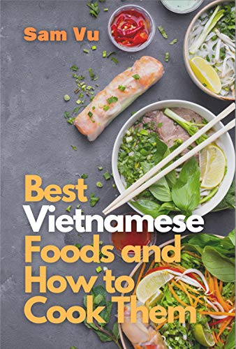 Best Vietnamese Foods and How to Cook Them: Simple Recipes for Authentic Vietnamese Flavor (English Edition)