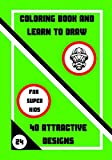 COLORING BOOK AND LEARN TO DRAW: 40 ATTRACTIVE DESIGNS