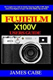 Fujifilm X100V Users Guide: The Complete User Guide for Quickly Mastering Fujifilm X100V digital camera from Beginner to Expert with All the Hidden Tips and Tricks
