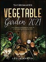 The Beginner's Vegetable Garden 2021: The Complete Beginners Guide To Vegetable Gardening in 2021