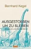Ausgestorben, um zu bleiben: Dinosaurier und ihre Nachfahren - Bernhard Kegel