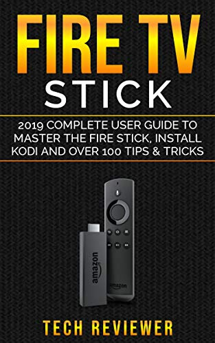 Fire TV Stick; 2019 Complete User Guide to Master the Fire Stick, Install Kodi and Over 100 Tips and Tricks