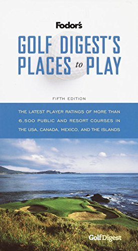 Golf Digest's Places to Play, 5th Edition: The Latest Player Ratings of More Than 6,500 Public and Resort Courses in the USA, Canada, Mexico, and the Islands (Travel Guide)