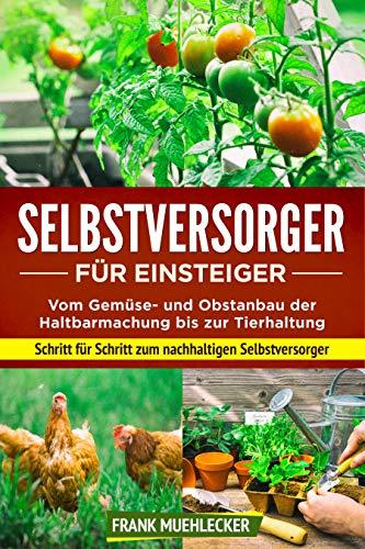 Selbstversorger für Einsteiger: Vom Gemüse- und Obstanbau der Haltbarmachung bis zur Tierhaltung. Schritt für Schritt zum nachhaltigen Selbstversorger.