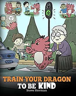 Train Your Dragon To Be Kind: A Dragon Book To Teach Children About Kindness. A Cute Children Story To Teach Kids To Be Kind, Caring, Giving And Thoughtful. (My Dragon Books 9) by [Steve Herman]