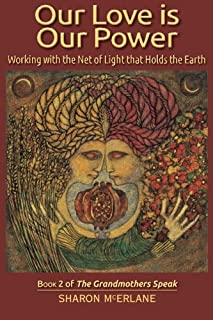 Our Love is Our Power: Working with the Net of Light that Holds the Earth (The Grandmothers Speak) (Volume 2)
