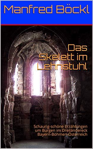 Das Skelett im Lehnstuhl: Schaurig-schöne Erzählungen um Burgen im Dreiländereck Bayern-Böhmen-Österreich