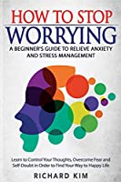 How To Stop Worrying: A Beginner's Guide to Relieve Anxiety and Stress Management. Learn to Control Your Thoughts, Overcome Fear and Self-Doubt in Order to Find Your Way to Happy Life.