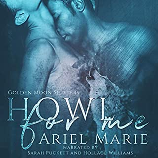 Howl for Me     Golden Moon Shifters, Book 1              Written by:                                                                                                                                 Ariel Marie                               Narrated by:                                                                                                                                 Sarah Puckett,                                                                                        Hollace Williams                      Length: 4 hrs and 23 mins     2 ratings     Overall 5.0