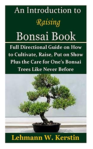 An Introduction to Raising Bonsai Book: Full Directional Guide on How to Cultivate, Raise, Put on Show Plus the Care for One's Bonsai Trees Like Never Before
