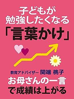 [関端桃子]の子どもが勉強したくなる「言葉かけ」: お母さんの一言で成績は上がる