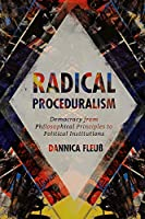 Radical Proceduralism: Democracy from Philosophical Principles to Political Institutions