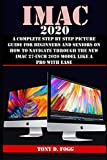 IMAC 2020: A Complete Step By Step Picture Guide For Beginners And Seniors On How To Navigate Through The New iMAC 27-inch 2020 Model Like A Pro With Ease