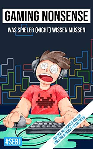 Gaming Nonsense - was Spieler (nicht) wissen müssen: Kuriose Videospiele-Fakten und unglaubliche Geschichten (Gaming...