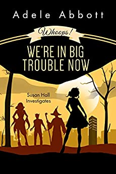 Whoops! We're In Big Trouble Now. (Susan Hall Investigates Book 4) by [Adele Abbott]
