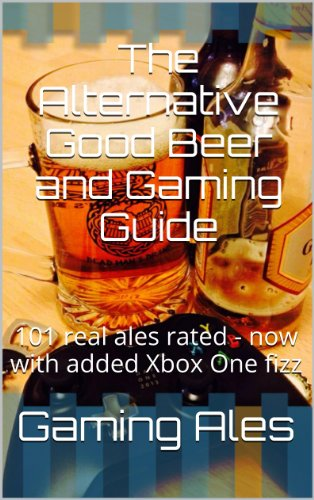 The Alternative Good Beer and Gaming Guide: 101 real ales rated - now with added Xbox One fizz (English Edition)