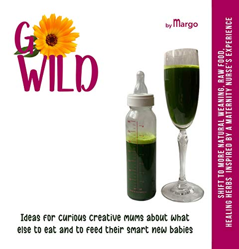 GO WILD, Ideas for CURIOUS CREATIVE MUMS about what else TO EAT and to FEED their SMART new BABIES: Shift to more natural weaning, raw food, healing herbs inspired by a maternity nurse's experience
