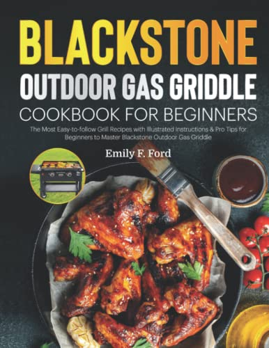 Blackstone Outdoor Gas Griddle Cookbook for Beginners: The Most Easy-to-follow Grill Recipes with Illustrated Instructions & Pro Tips for Beginners to Master Blackstone Outdoor Gas Griddle