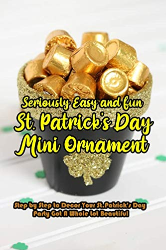Seriously Easy and Fun St. Patrick's Day Mini Ornament: Step by Step to Decor Your St. Patrick's Day Party Got A Whole Lot Beautiful: DIY St. Patrick's Day Mini Ornament