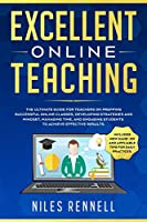 Excellent Online Teaching - The Ultimate Guide for Teachers on Prepping Successful Online Classes, Developing Strategies and Mindset, Managing Time, and Engaging Students to Achieve Effective Results