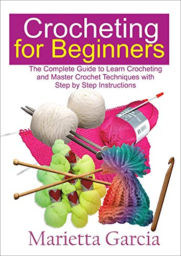 Crocheting for Beginners: The Complete Guide to Learn Crocheting and Master Crochet Techniques with Step By Step Instructions
