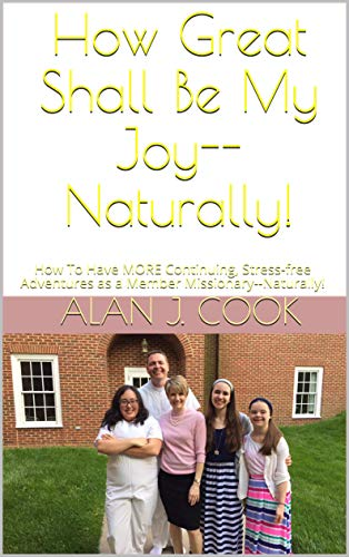 How Great Shall Be My Joy--Naturally!: How To Have MORE Continuing, Stress-free Adventures as a Member Missionary--Naturally! (English Edition)