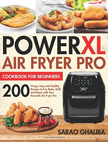 PowerXL Air Fryer Pro Cookbook for Beginners: 200 Crispy, Easy and Healthy Recipes to Fry, Bake, Grill, and Roast with Your PowerXL Air Fryer Pro
