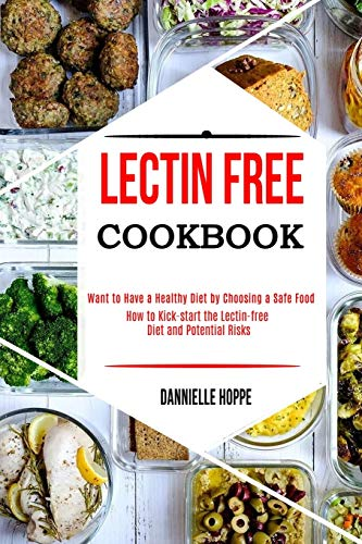 Lectin Free Cookbook: How to Kick-start the Lectin-free Diet and Potential Risks (Want to Have a Healthy Diet by Choosing a Safe Food ?)