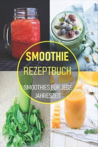 Smoothie Rezeptbuch: Smoothies für jede Jahreszeit - Köstliche Smoothie Rezepte zum Abnehmen