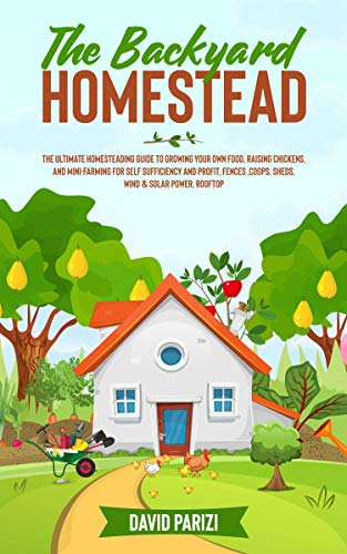 THE BACKYARD HOMESTEAD: The Ultimate Homesteading Guide to Growing Your Own Food, Raising Chickens, and Mini-Farming for Self Sufficiency and Profit, Fences ,Coops, Sheds, Wind & Solar Power, Rooftop by [DAVID PARIZI]
