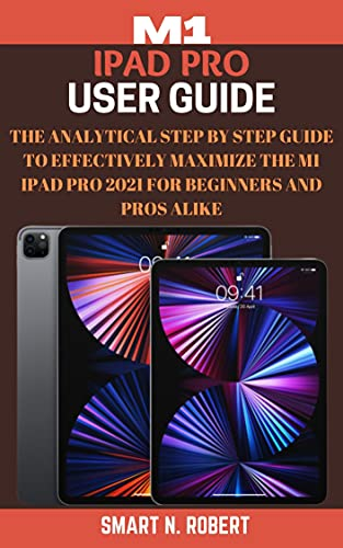 M1 IPAD PRO USER GUIDE: A Complete Analytical Step By Step Manual For Beginners, Pros, And Newbies To Fully Master The 5th Generation iPad Pro 2021 And Tips & Tricks For iPadOS 14 (English Edition)