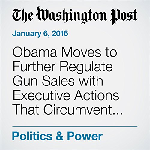 Obama Moves to Further Regulate Gun Sales with Executive Actions That Circumvent Congress audiobook cover art